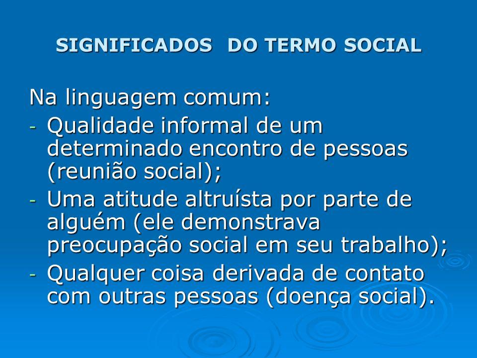 SIGNIFICADOS DO TERMO SOCIAL Na linguagem comum: - Qualidade informal de um determinado encontro de pessoas (reunião social); - Uma atitude altruísta