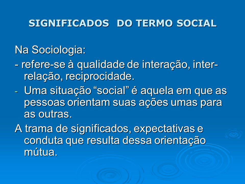 SIGNIFICADOS DO TERMO SOCIAL Na Sociologia: - refere-se à qualidade de interação, inter- relação, reciprocidade. - Uma situação social é aquela em que