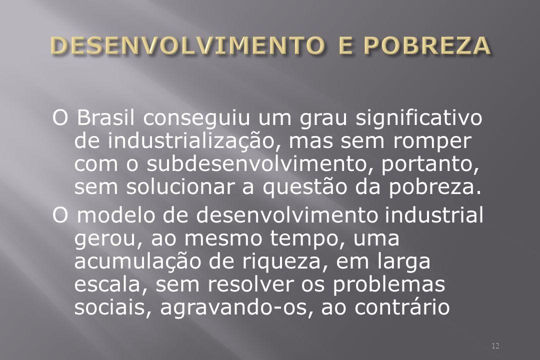 O Brasil conseguiu um grau significativo de industrialização, mas sem romper com o subdesenvolvimento, portanto, sem solucionar a questão da pobreza.