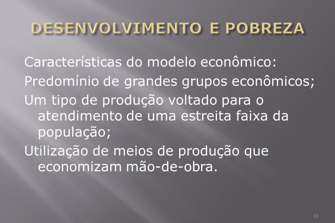 Características do modelo econômico: Predomínio de grandes grupos econômicos; Um tipo de produção voltado para o atendimento de uma estreita faixa da população; Utilização de meios de produção que economizam mão-de-obra.