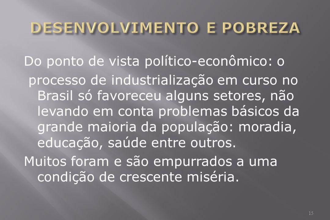 Do ponto de vista político-econômico: o processo de industrialização em curso no Brasil só favoreceu alguns setores, não levando em conta problemas básicos da grande maioria da população: moradia, educação, saúde entre outros.