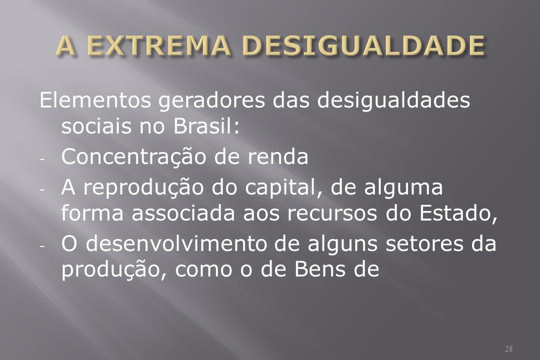 Elementos geradores das desigualdades sociais no Brasil: - Concentração de renda - A reprodução do capital, de alguma forma associada aos recursos do Estado, - O desenvolvimento de alguns setores da produção, como o de Bens de 28