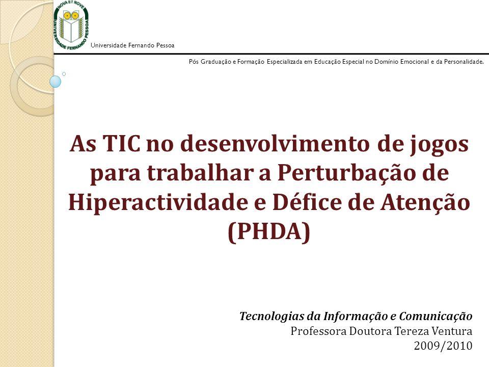As TIC no desenvolvimento de jogos para trabalhar a Perturbação de Hiperactividade e Défice de Atenção (PHDA) Universidade Fernando Pessoa Pós Graduação e Formação Especializada em Educação Especial no Domínio Emocional e da Personalidade.