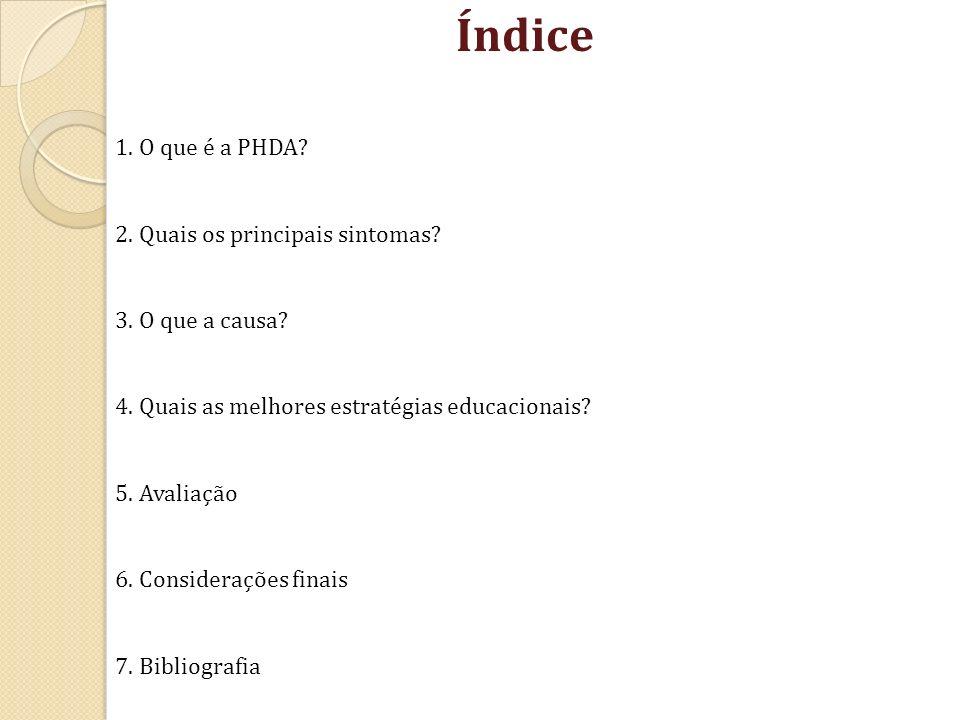 Índice 1. O que é a PHDA? 2. Quais os principais sintomas? 3. O que a causa? 4. Quais as melhores estratégias educacionais? 5. Avaliação 6. Consideraç