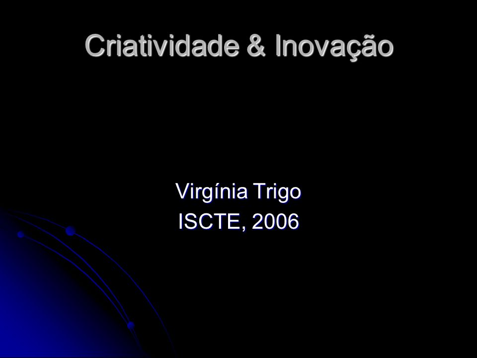 Criatividade & Inovação Virgínia Trigo ISCTE, 2006