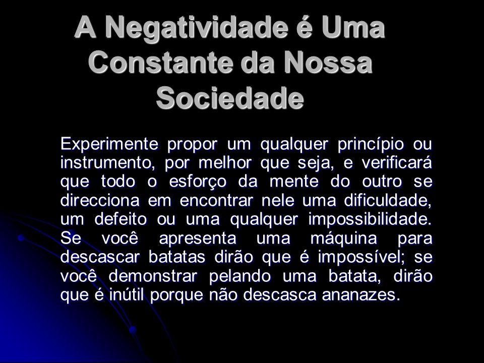 A Negatividade é Uma Constante da Nossa Sociedade Experimente propor um qualquer princípio ou instrumento, por melhor que seja, e verificará que todo