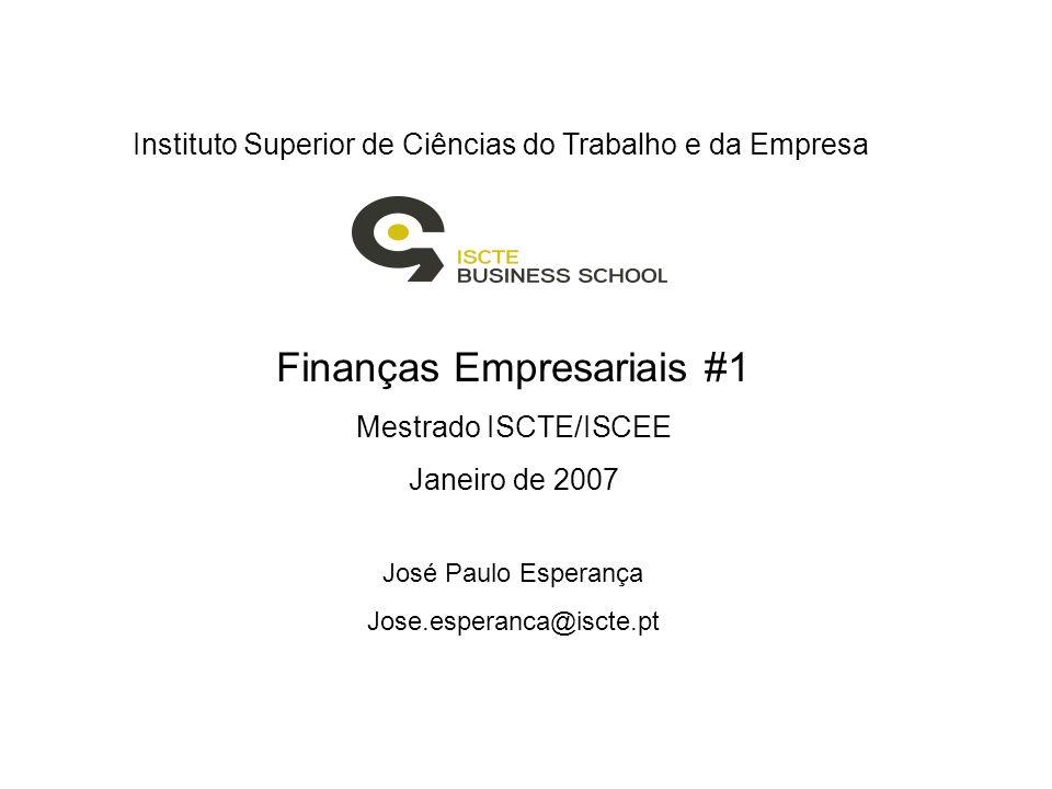 Instituto Superior de Ciências do Trabalho e da Empresa Finanças Empresariais #1 Mestrado ISCTE/ISCEE Janeiro de 2007 José Paulo Esperança Jose.esperanca@iscte.pt
