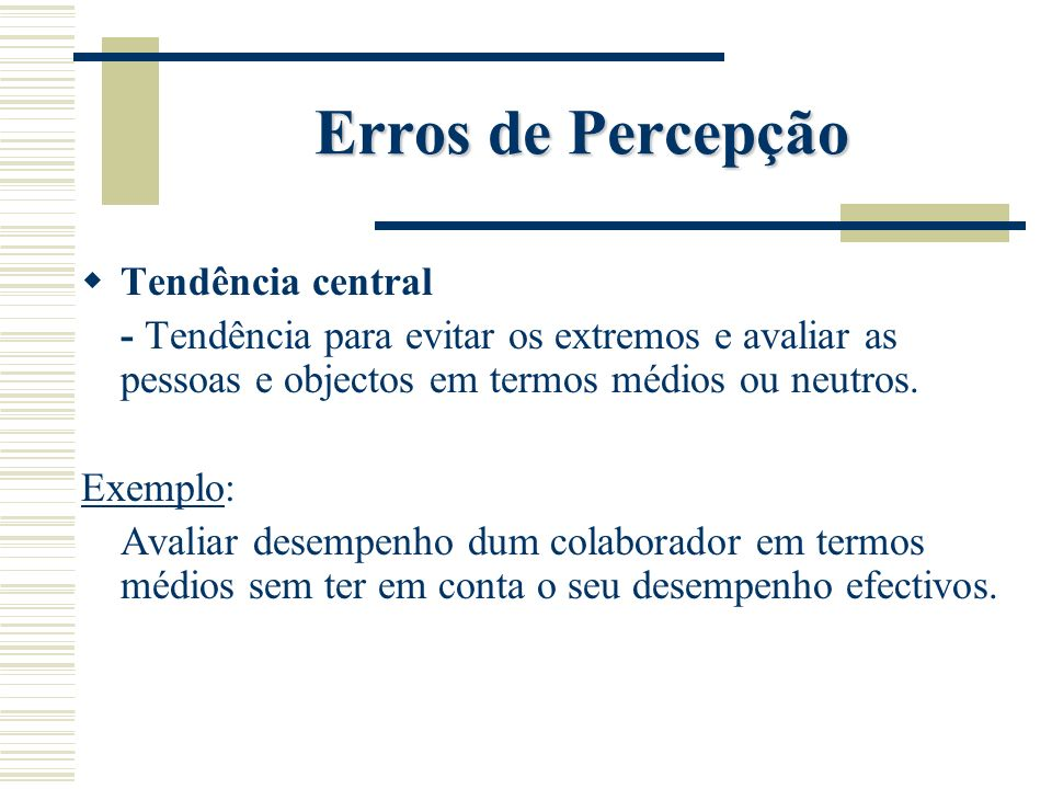 Erros de Percepção Tendência central - Tendência para evitar os extremos e avaliar as pessoas e objectos em termos médios ou neutros. Exemplo: Avaliar