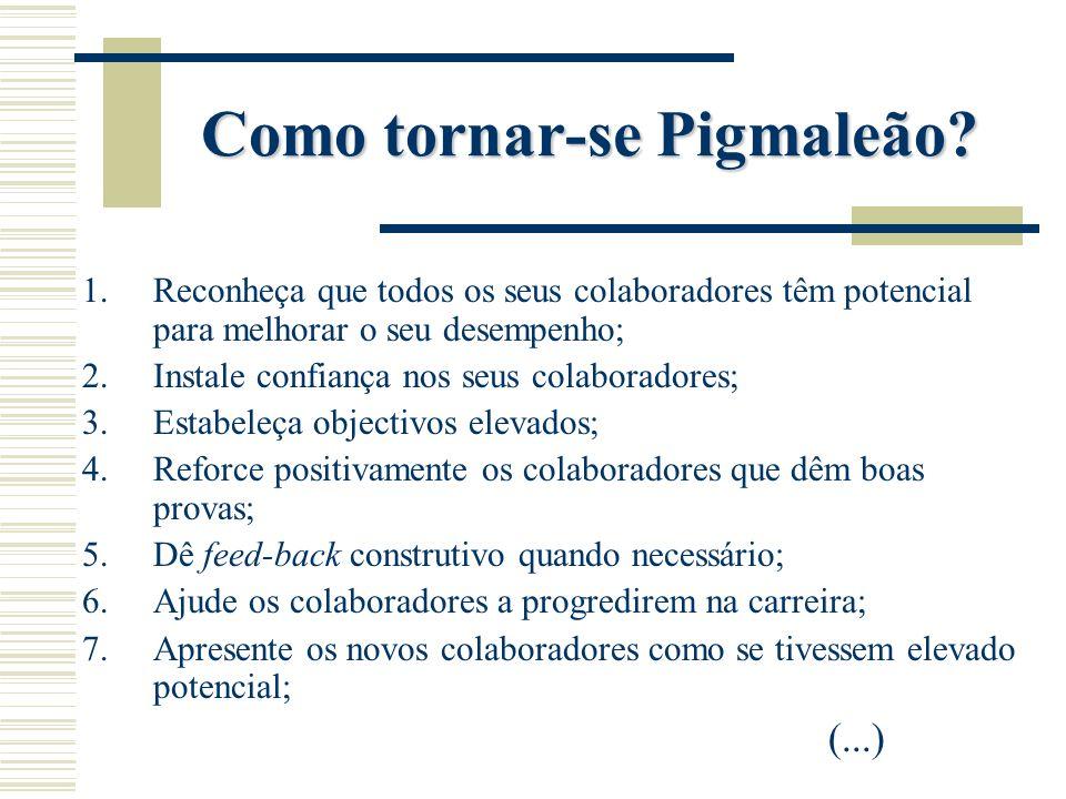 Como tornar-se Pigmaleão? 1.Reconheça que todos os seus colaboradores têm potencial para melhorar o seu desempenho; 2.Instale confiança nos seus colab