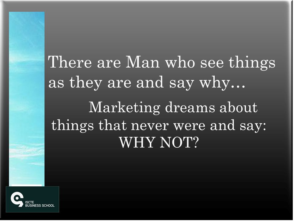 There are Man who see things as they are and say why… Marketing dreams about things that never were and say: WHY NOT?