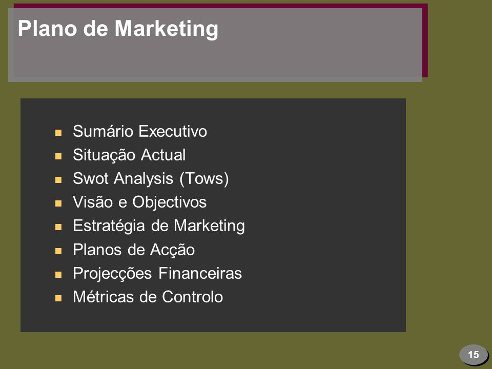 15 Plano de Marketing n Sumário Executivo n Situação Actual n Swot Analysis (Tows) n Visão e Objectivos n Estratégia de Marketing n Planos de Acção n