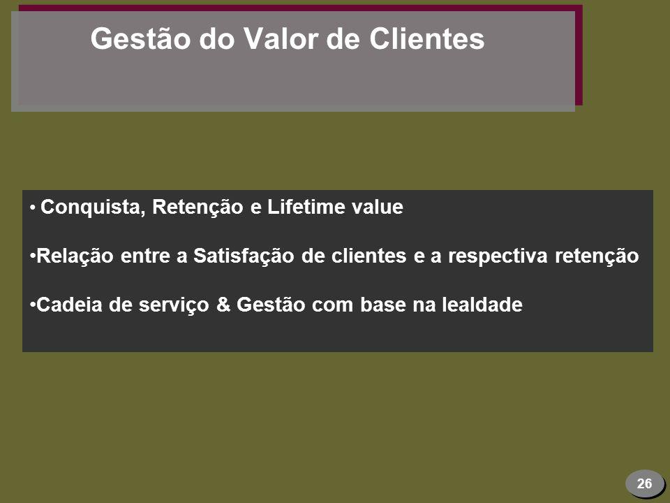 26 Gestão do Valor de Clientes Conquista, Retenção e Lifetime value Relação entre a Satisfação de clientes e a respectiva retenção Cadeia de serviço &