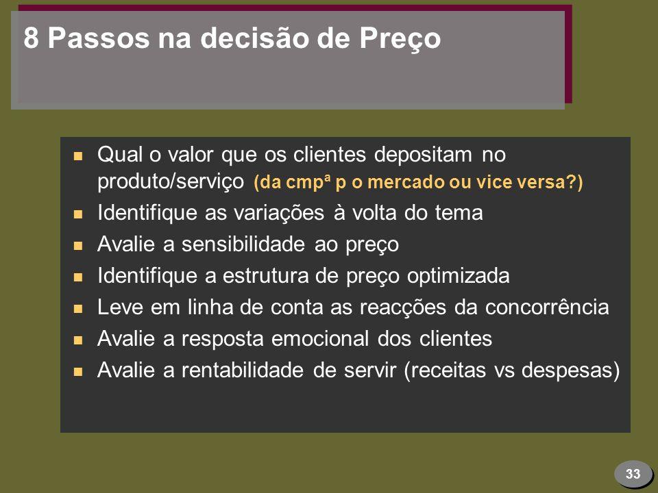 33 8 Passos na decisão de Preço n Qual o valor que os clientes depositam no produto/serviço (da cmpª p o mercado ou vice versa?) n Identifique as vari