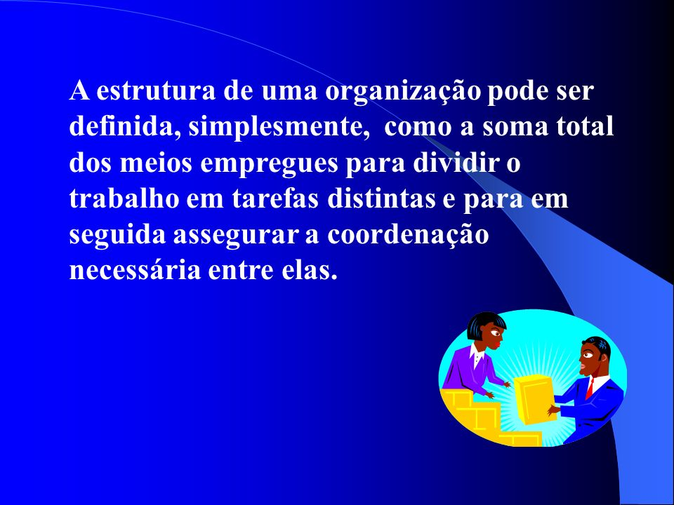 A estrutura de uma organização pode ser definida, simplesmente, como a soma total dos meios empregues para dividir o trabalho em tarefas distintas e para em seguida assegurar a coordenação necessária entre elas.