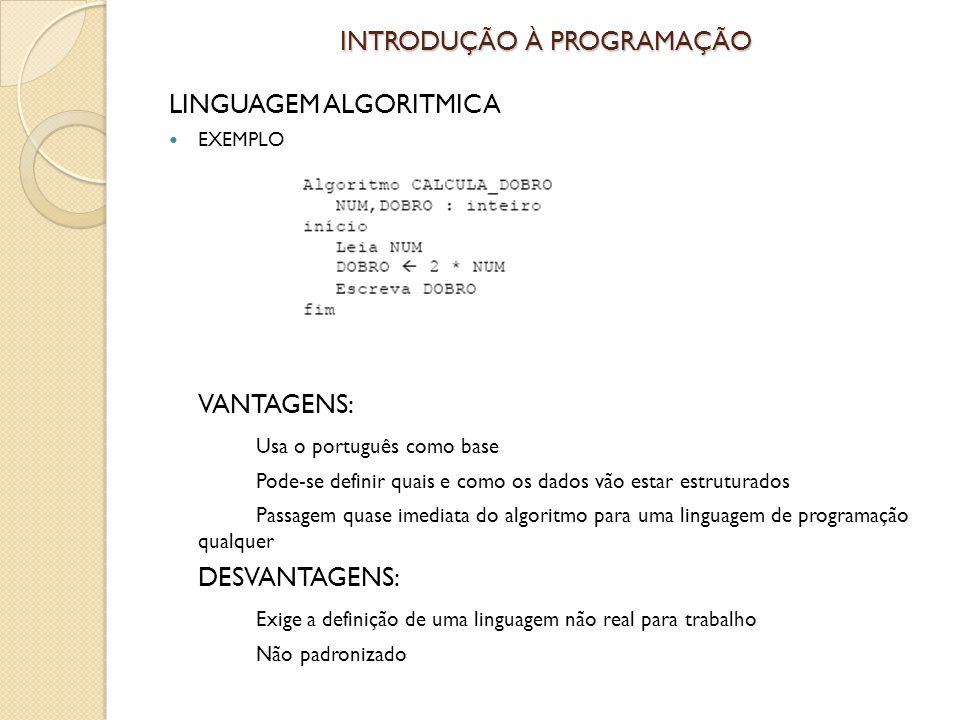 INTRODUÇÃO À PROGRAMAÇÃO LINGUAGEM ALGORITMICA EXEMPLO VANTAGENS: Usa o português como base Pode-se definir quais e como os dados vão estar estruturados Passagem quase imediata do algoritmo para uma linguagem de programação qualquer DESVANTAGENS: Exige a definição de uma linguagem não real para trabalho Não padronizado