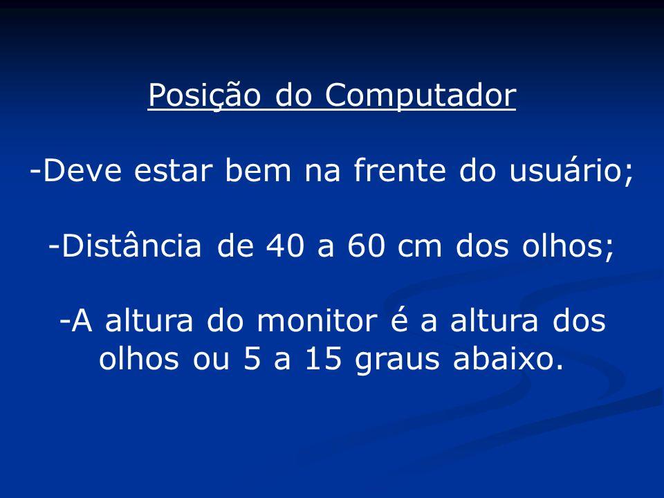 Posição do Computador -Deve estar bem na frente do usuário; -Distância de 40 a 60 cm dos olhos; -A altura do monitor é a altura dos olhos ou 5 a 15 gr