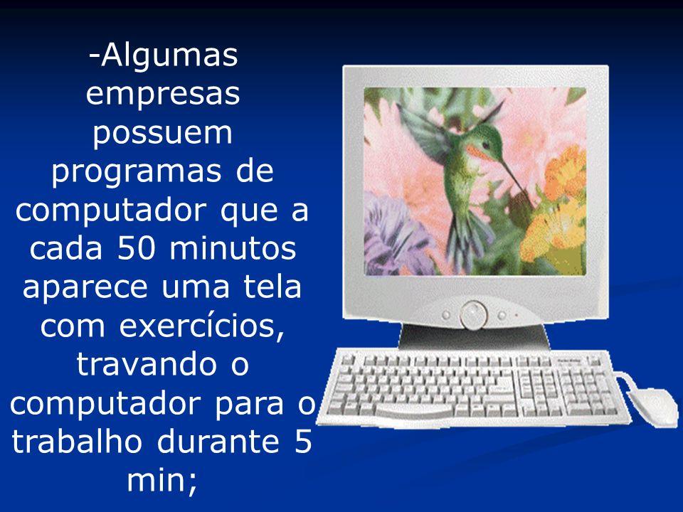 -Algumas empresas possuem programas de computador que a cada 50 minutos aparece uma tela com exercícios, travando o computador para o trabalho durante