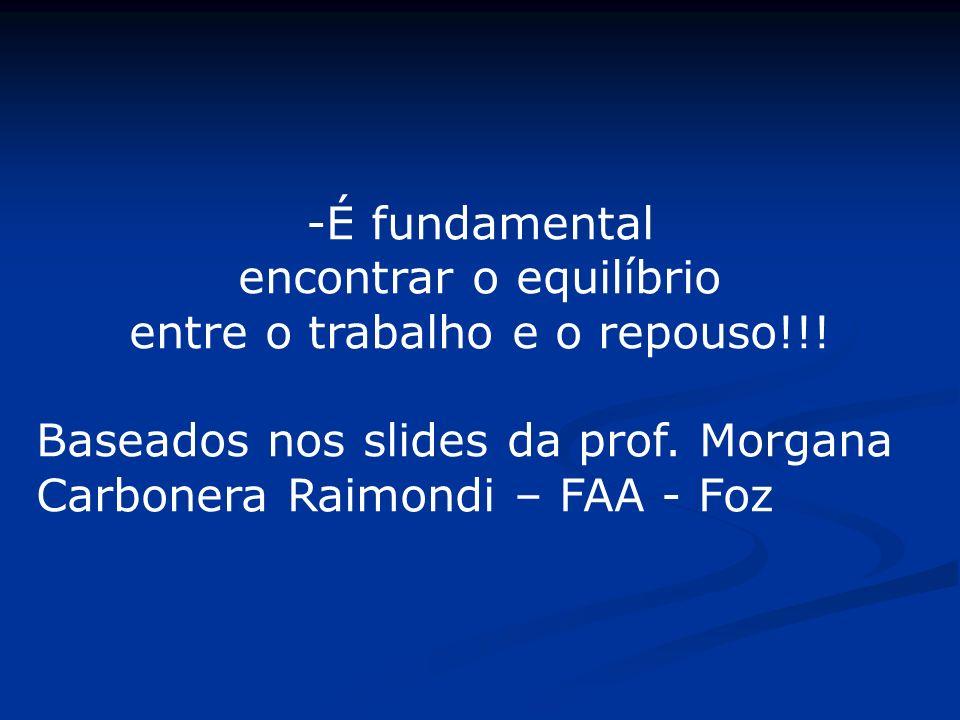 -É fundamental encontrar o equilíbrio entre o trabalho e o repouso!!! Baseados nos slides da prof. Morgana Carbonera Raimondi – FAA - Foz