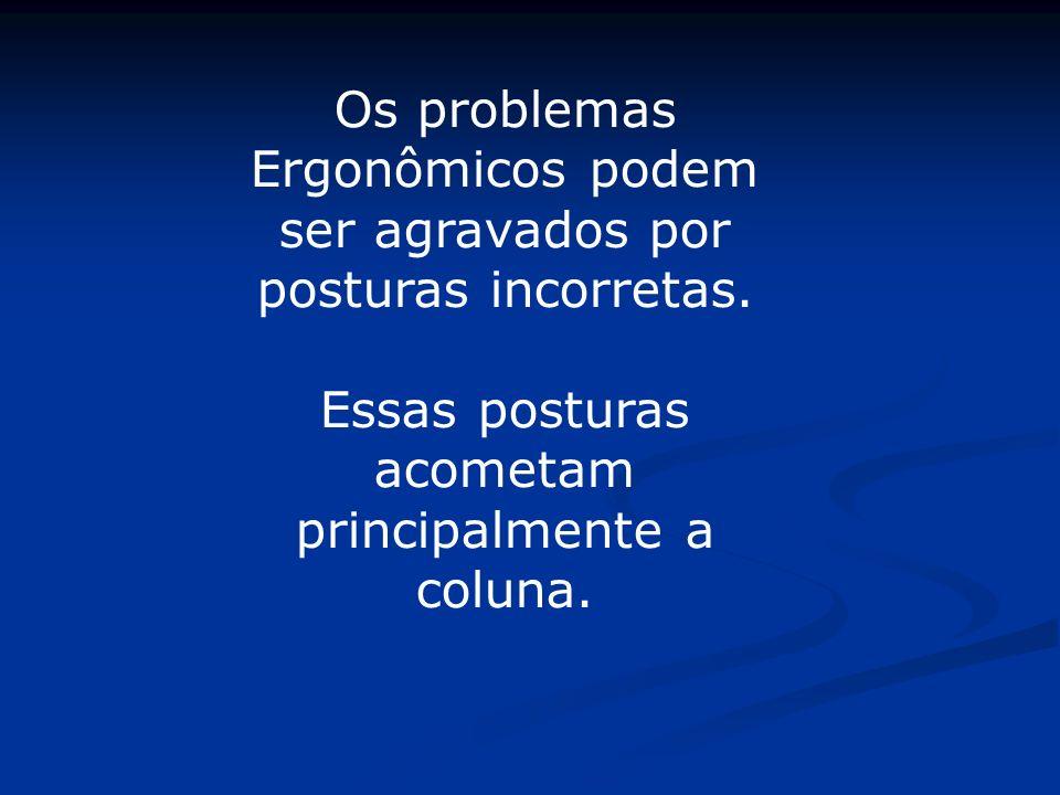 Os problemas Ergonômicos podem ser agravados por posturas incorretas. Essas posturas acometam principalmente a coluna.