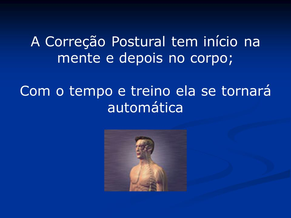A Correção Postural tem início na mente e depois no corpo; Com o tempo e treino ela se tornará automática