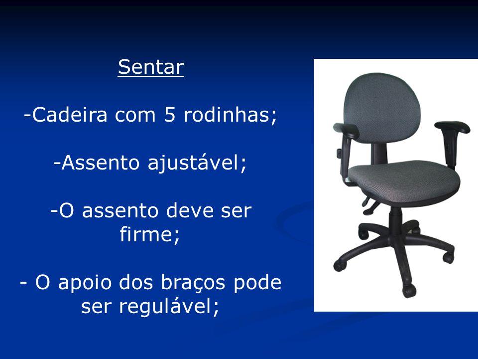 Sentar -Cadeira com 5 rodinhas; -Assento ajustável; -O assento deve ser firme; - O apoio dos braços pode ser regulável;