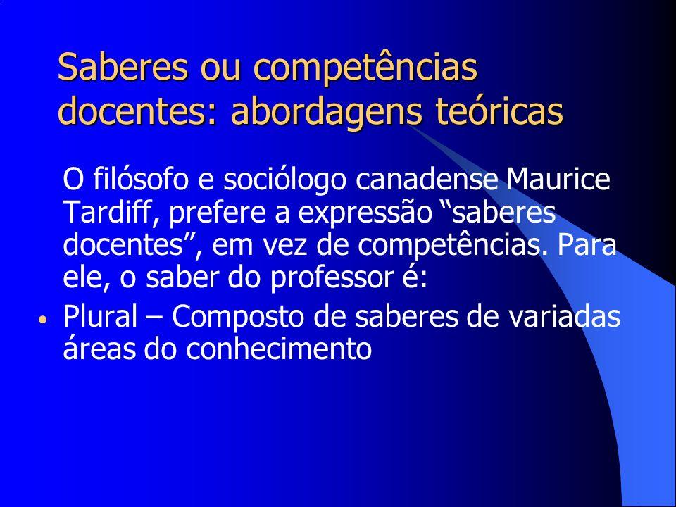 Saberes ou competências docentes: abordagens teóricas O filósofo e sociólogo canadense Maurice Tardiff, prefere a expressão saberes docentes, em vez d
