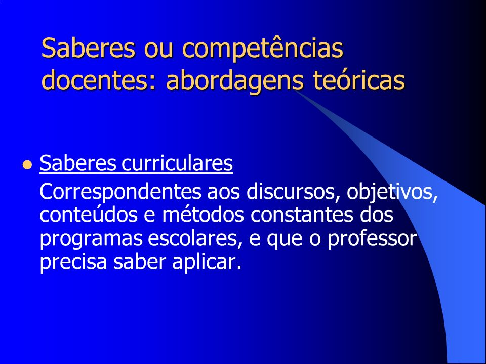 Saberes ou competências docentes: abordagens teóricas Saberes curriculares Correspondentes aos discursos, objetivos, conteúdos e métodos constantes do