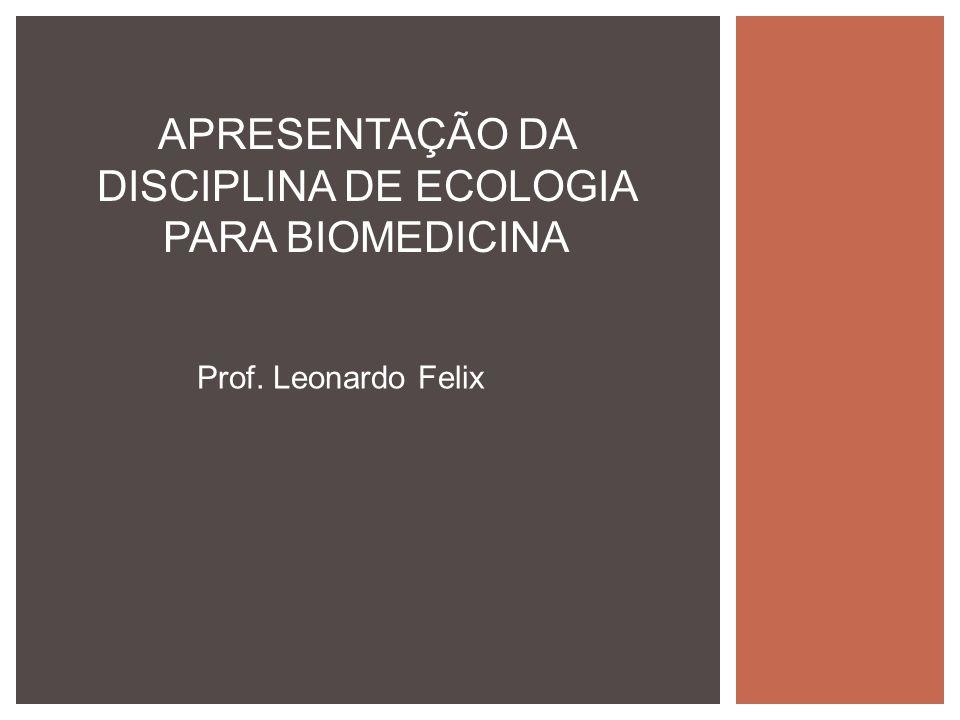 APRESENTAÇÃO DA DISCIPLINA DE ECOLOGIA PARA BIOMEDICINA Prof. Leonardo Felix