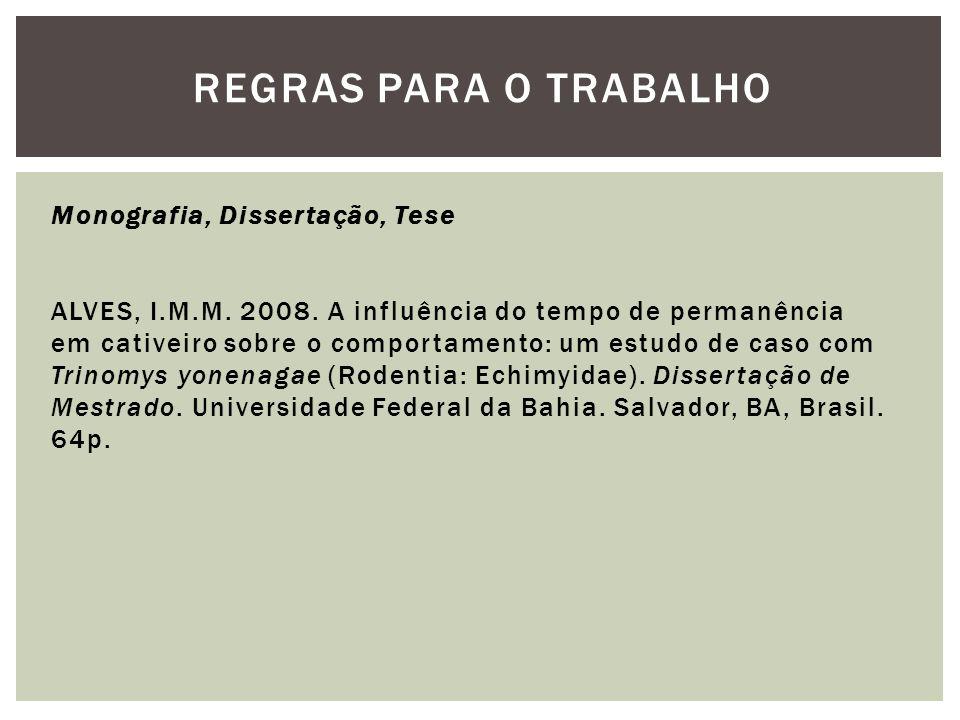 REGRAS PARA O TRABALHO Monografia, Dissertação, Tese ALVES, I.M.M. 2008. A influência do tempo de permanência em cativeiro sobre o comportamento: um e