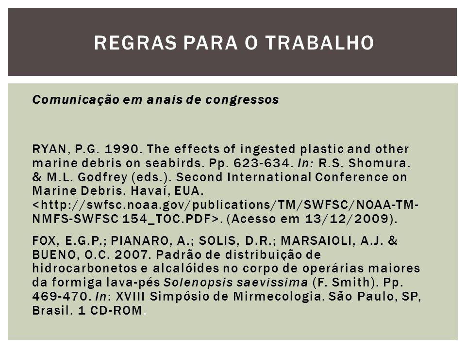 REGRAS PARA O TRABALHO Comunicação em anais de congressos RYAN, P.G. 1990. The effects of ingested plastic and other marine debris on seabirds. Pp. 62