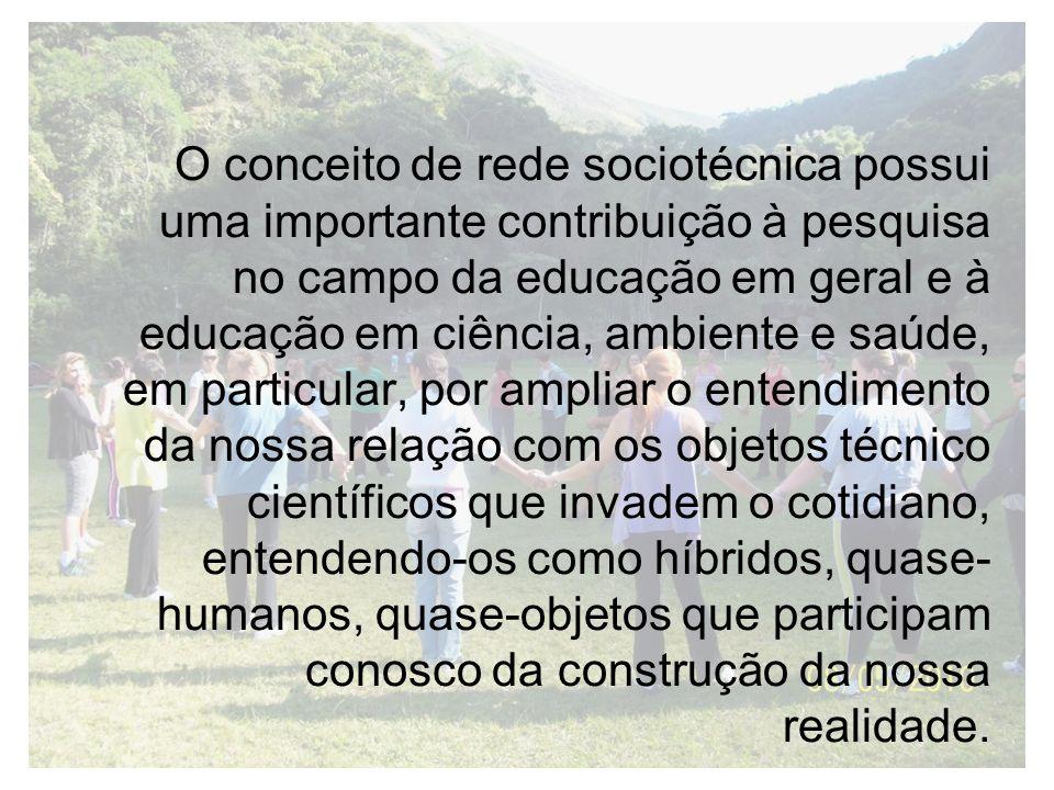 O conceito de rede sociotécnica possui uma importante contribuição à pesquisa no campo da educação em geral e à educação em ciência, ambiente e saúde,