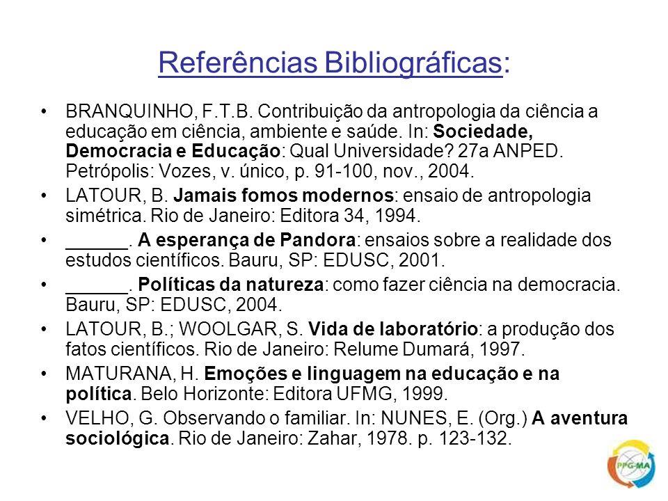 Referências Bibliográficas: BRANQUINHO, F.T.B. Contribuição da antropologia da ciência a educação em ciência, ambiente e saúde. In: Sociedade, Democra