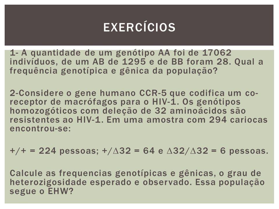1- A quantidade de um genótipo AA foi de 17062 indivíduos, de um AB de 1295 e de BB foram 28. Qual a frequência genotípica e gênica da população? 2-Co