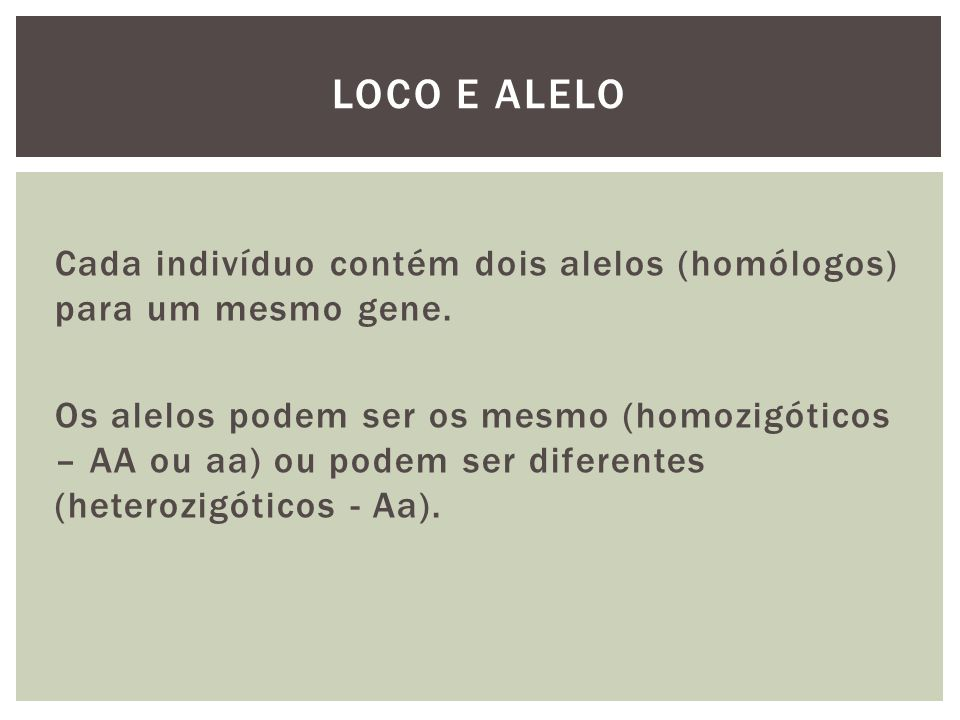 Cada indivíduo contém dois alelos (homólogos) para um mesmo gene. Os alelos podem ser os mesmo (homozigóticos – AA ou aa) ou podem ser diferentes (het