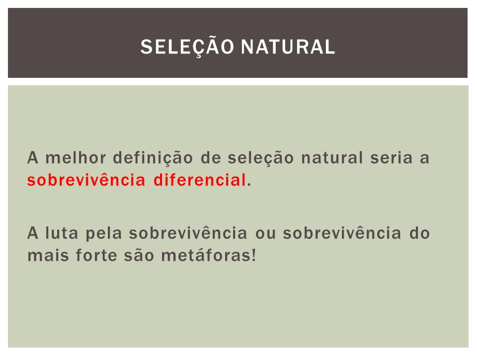 A melhor definição de seleção natural seria a sobrevivência diferencial. A luta pela sobrevivência ou sobrevivência do mais forte são metáforas! SELEÇ