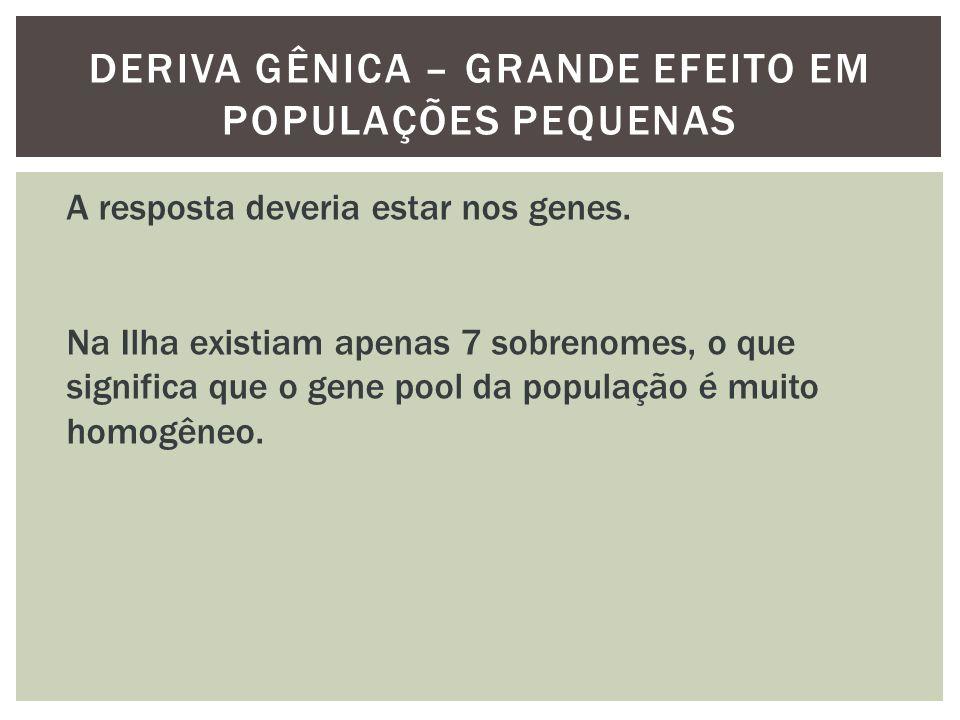 DERIVA GÊNICA – GRANDE EFEITO EM POPULAÇÕES PEQUENAS A resposta deveria estar nos genes. Na Ilha existiam apenas 7 sobrenomes, o que significa que o g