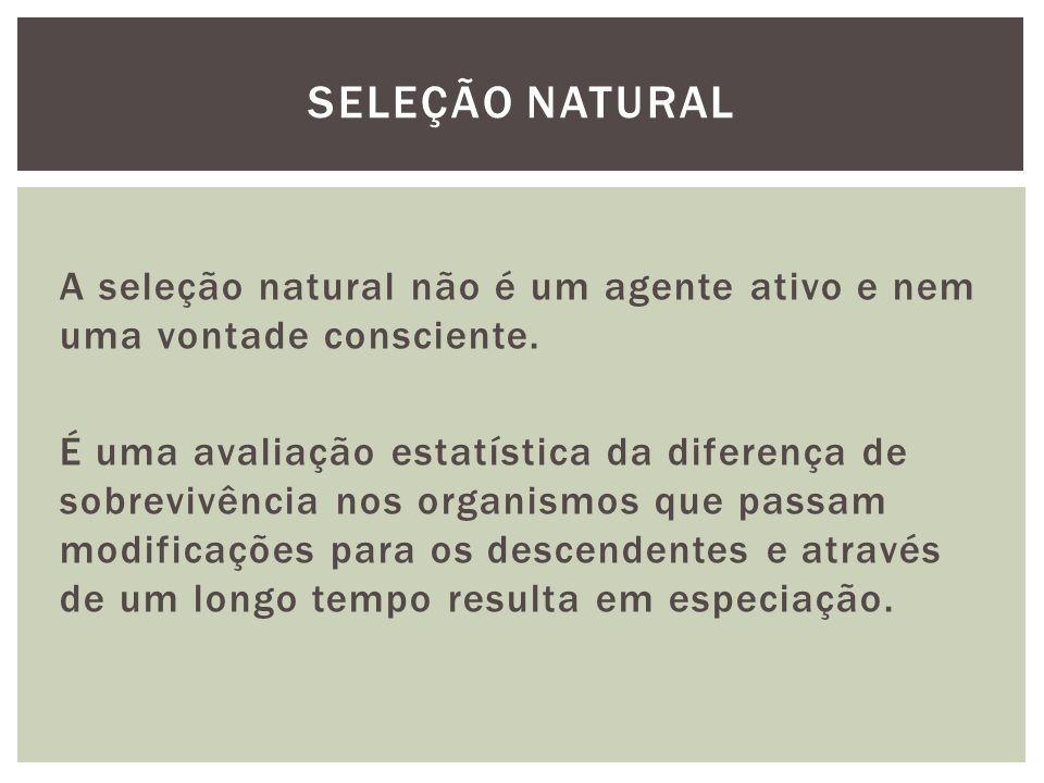 A seleção natural não é um agente ativo e nem uma vontade consciente. É uma avaliação estatística da diferença de sobrevivência nos organismos que pas