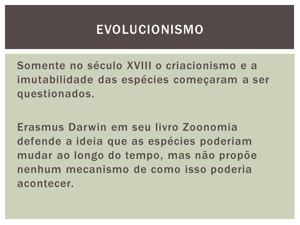 Somente no século XVIII o criacionismo e a imutabilidade das espécies começaram a ser questionados. Erasmus Darwin em seu livro Zoonomia defende a ide