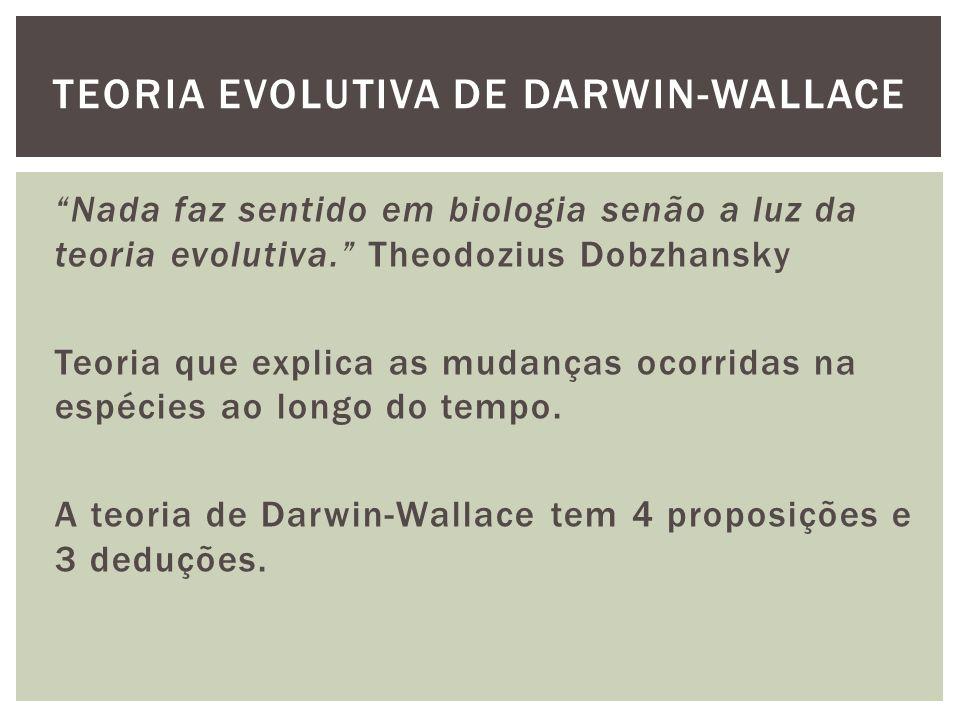 Nada faz sentido em biologia senão a luz da teoria evolutiva. Theodozius Dobzhansky Teoria que explica as mudanças ocorridas na espécies ao longo do t