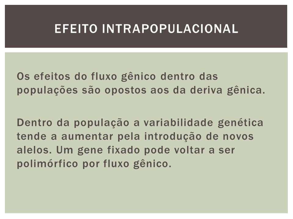 Os efeitos do fluxo gênico dentro das populações são opostos aos da deriva gênica. Dentro da população a variabilidade genética tende a aumentar pela