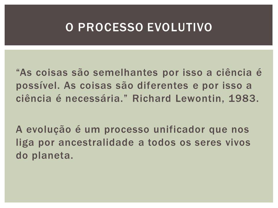 As coisas são semelhantes por isso a ciência é possível. As coisas são diferentes e por isso a ciência é necessária. Richard Lewontin, 1983. A evoluçã