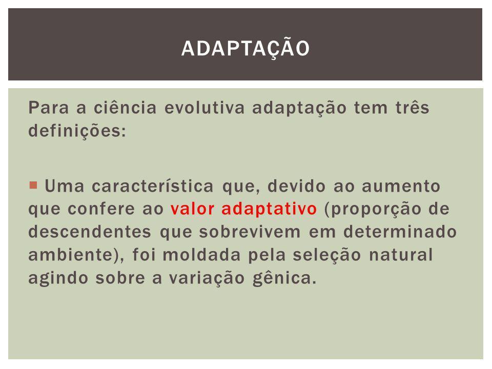 Para a ciência evolutiva adaptação tem três definições: Uma característica que, devido ao aumento que confere ao valor adaptativo (proporção de descen
