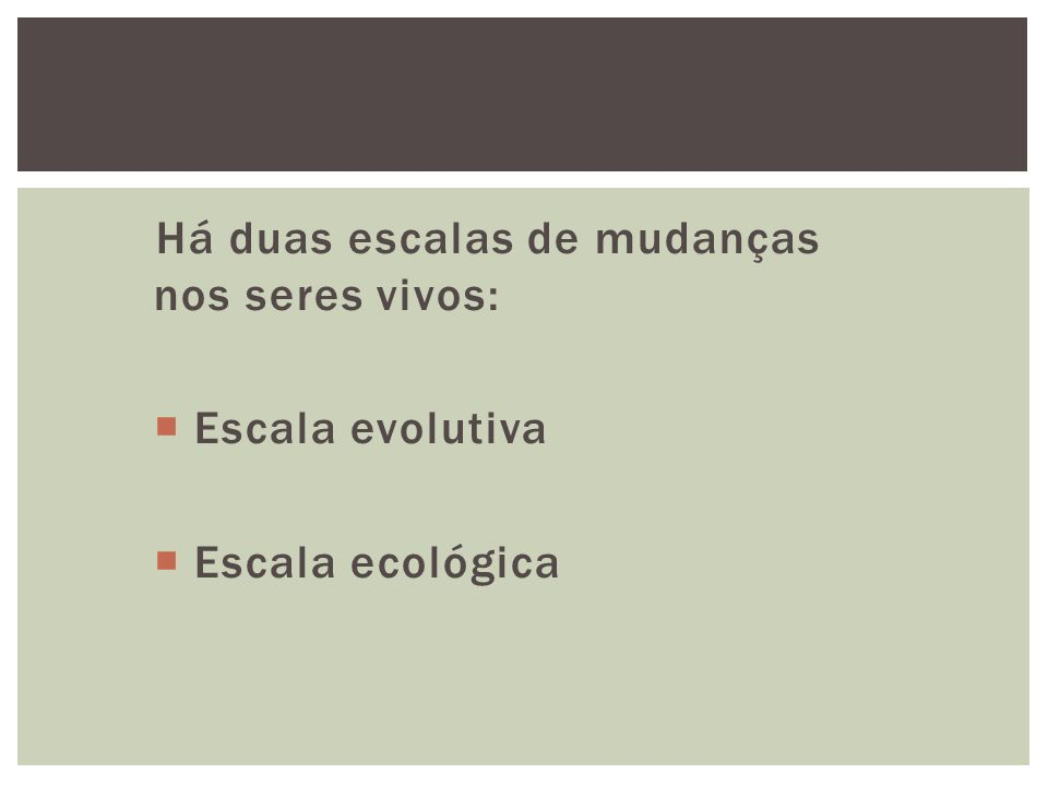 Há duas escalas de mudanças nos seres vivos: Escala evolutiva Escala ecológica