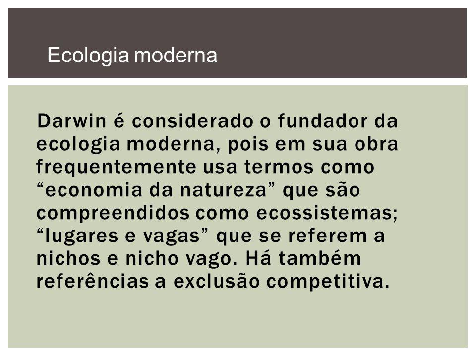 Darwin é considerado o fundador da ecologia moderna, pois em sua obra frequentemente usa termos como economia da natureza que são compreendidos como e