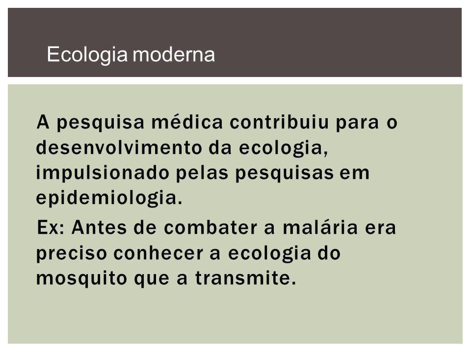 A pesquisa médica contribuiu para o desenvolvimento da ecologia, impulsionado pelas pesquisas em epidemiologia. Ex: Antes de combater a malária era pr