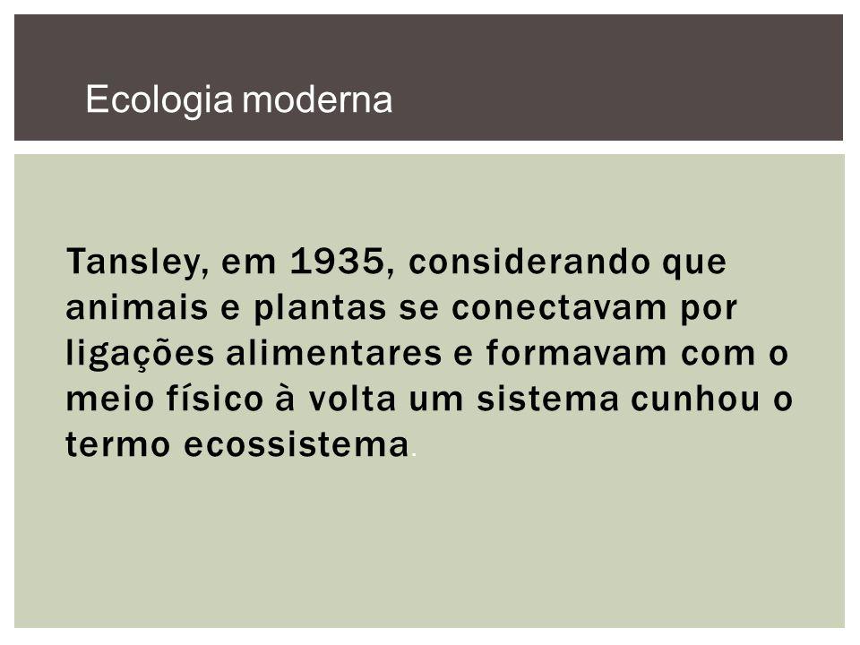 Tansley, em 1935, considerando que animais e plantas se conectavam por ligações alimentares e formavam com o meio físico à volta um sistema cunhou o t