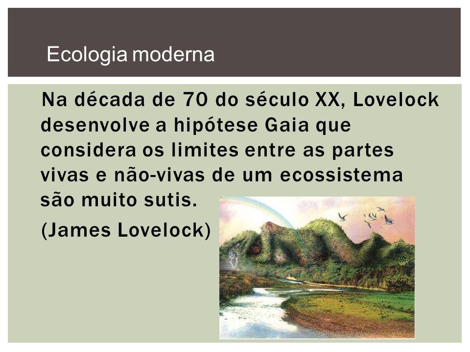 Na década de 70 do século XX, Lovelock desenvolve a hipótese Gaia que considera os limites entre as partes vivas e não-vivas de um ecossistema são mui