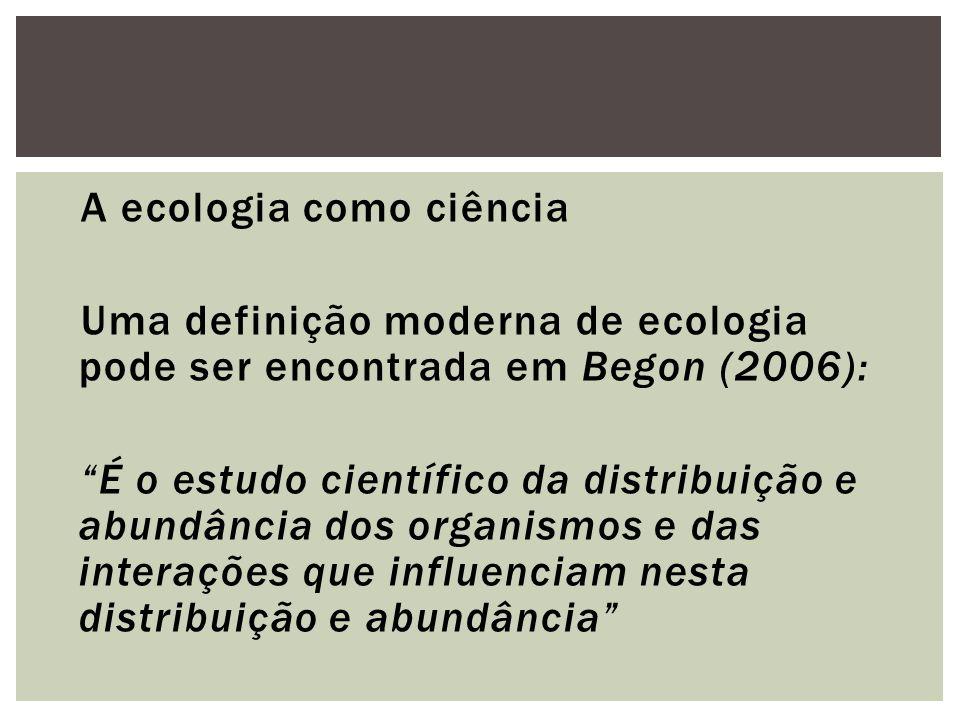 A ecologia como ciência Uma definição moderna de ecologia pode ser encontrada em Begon (2006): É o estudo científico da distribuição e abundância dos