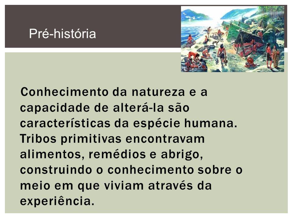 Conhecimento da natureza e a capacidade de alterá-la são características da espécie humana. Tribos primitivas encontravam alimentos, remédios e abrigo