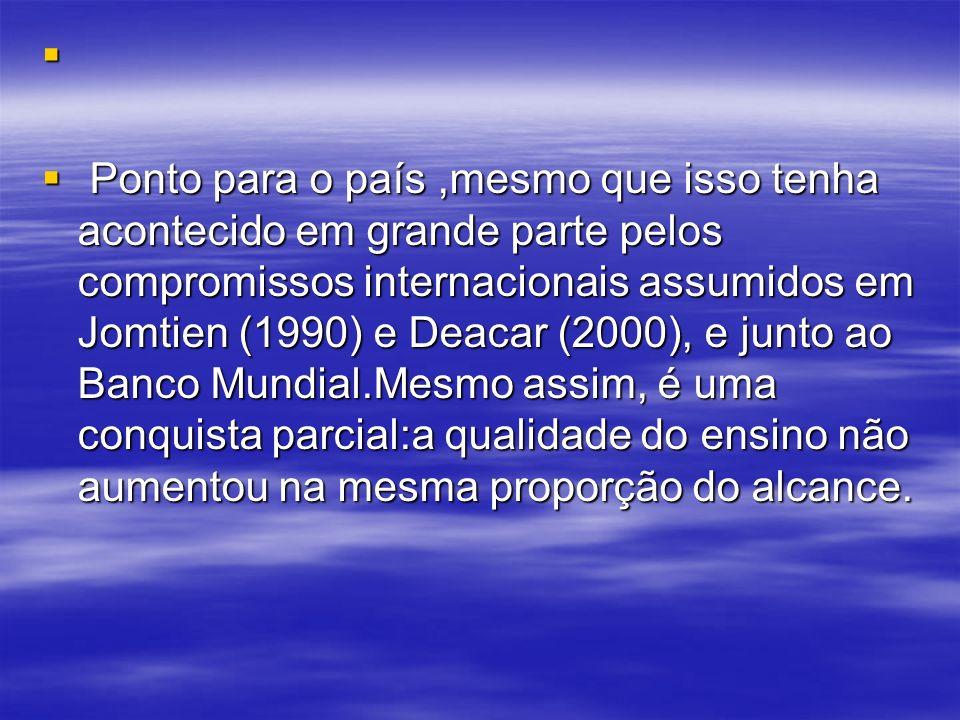 Ponto para o país,mesmo que isso tenha acontecido em grande parte pelos compromissos internacionais assumidos em Jomtien (1990) e Deacar (2000), e jun